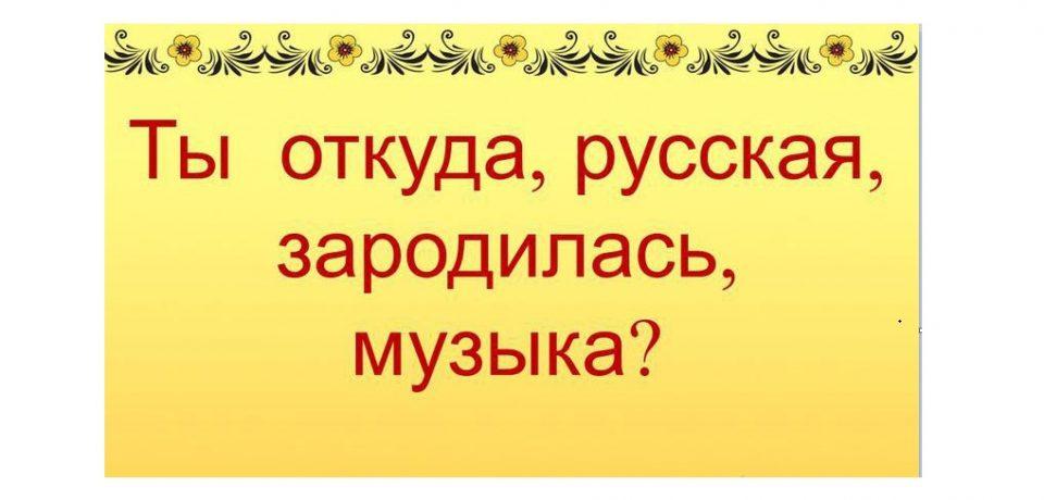 «Ты откуда,русская,зародилась музыка…»